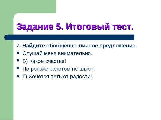 Задание 5. Итоговый тест. 7. Найдите обобщённо-личное предложение. Слушай мен...