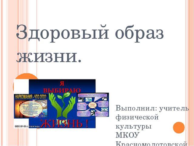 Здоровый образ жизни. Выполнил: учитель физической культуры МКОУ Красномолото...
