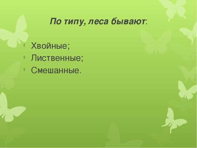 По типу, леса бывают: Хвойные; Лиственные; Смешанные.