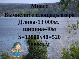 Вычислите площадь озера Длина-13 000м, ширина-40м S=13000x40=520 000кв.м Миасс