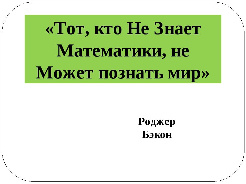 «Тот, кто Не Знает Математики, не Может познать мир» Роджер Бэкон