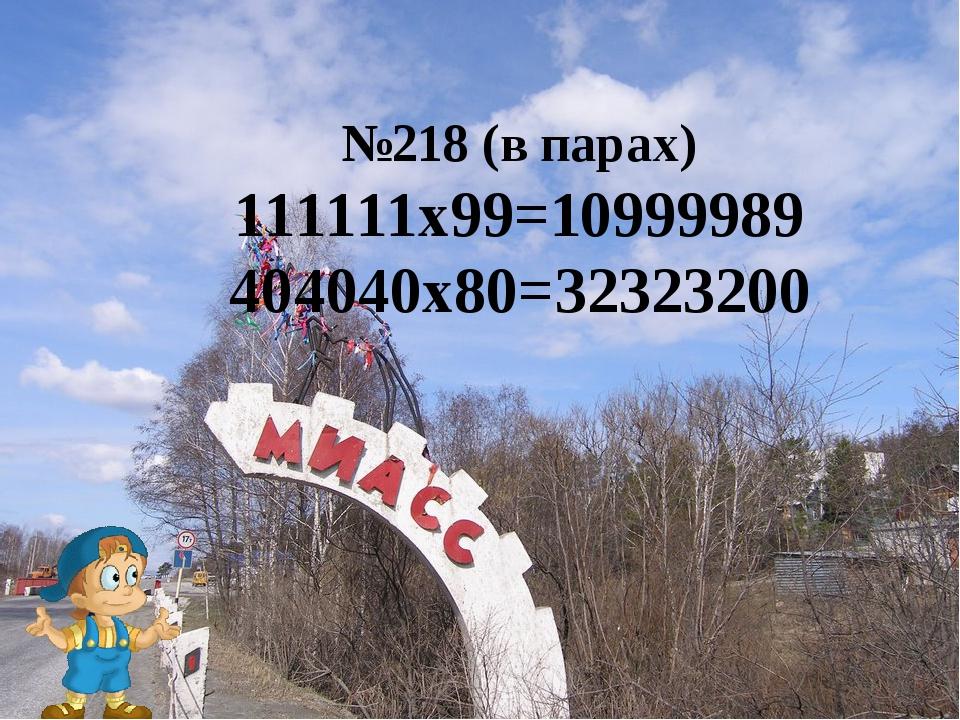 №218 (в парах) 111111х99=10999989 404040х80=32323200
