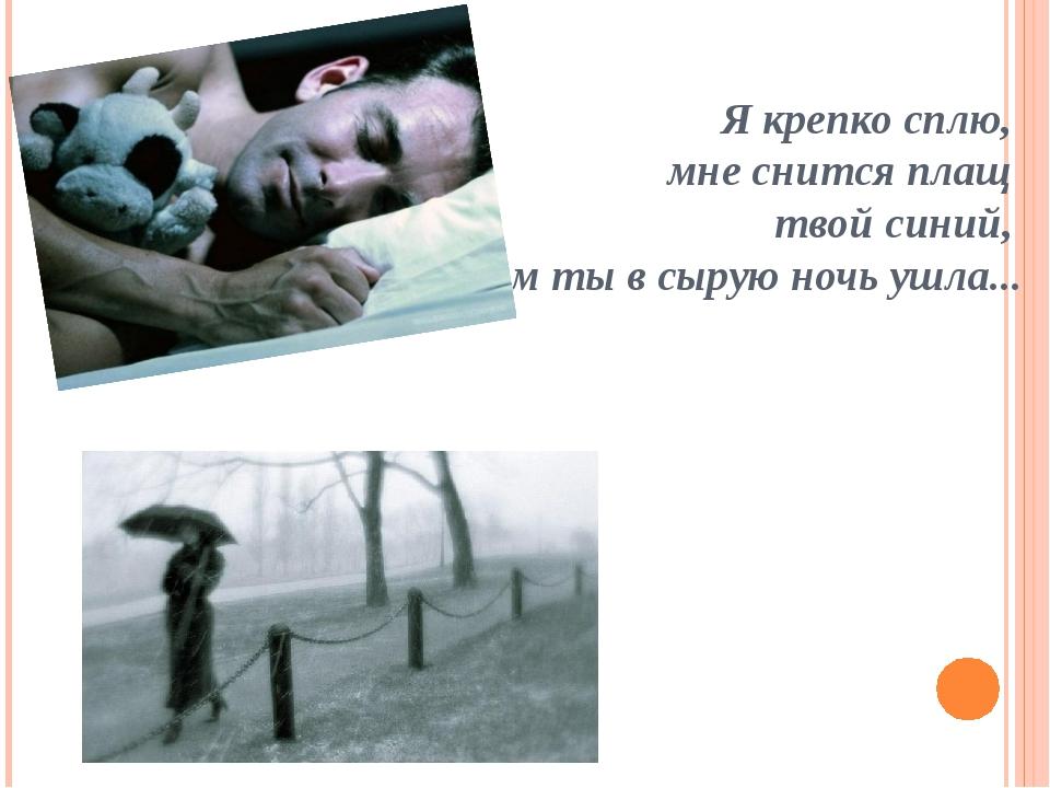 Я крепко сплю, мне снится плащ твой синий, В котором ты в сырую ночь ушла.....