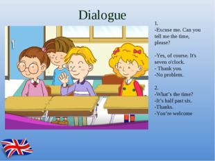 Dialogue 1. -Excuse me. Can you tell me the time, please? -Yes, of course. It