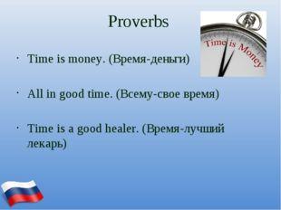 Proverbs Time is money. (Время-деньги) All in good time. (Всему-свое время) T