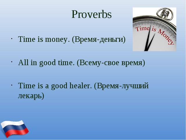 Proverbs Time is money. (Время-деньги) All in good time. (Всему-свое время) T...