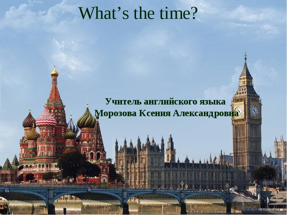 What's the time? Учитель английского языка Морозова Ксения Александровна