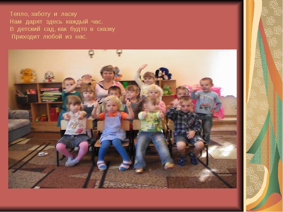 Тепло, заботу и ласку Нам дарят здесь каждый час. В детский сад, как будто в...