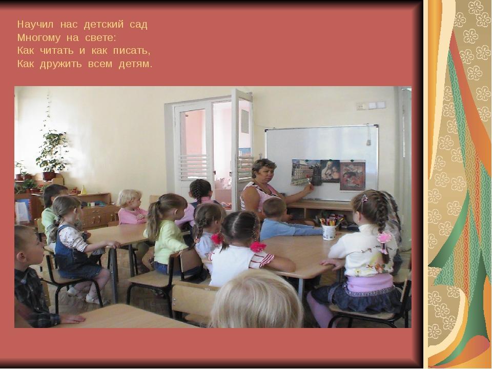 Научил нас детский сад Многому на свете: Как читать и как писать, Как дружить...
