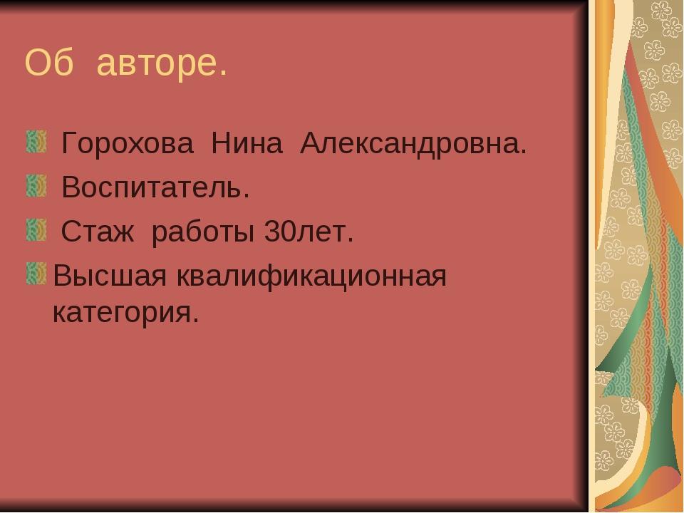 Об авторе. Горохова Нина Александровна. Воспитатель. Стаж работы 30лет. Высша...