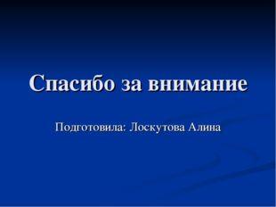 Спасибо за внимание Подготовила: Лоскутова Алина