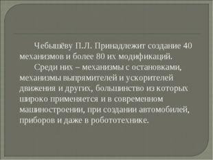 Чебышёву П.Л. Принадлежит создание 40 механизмов и более 80 их модификаций.