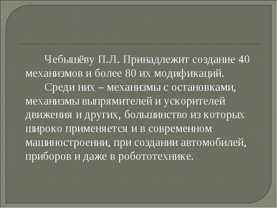 Чебышёву П.Л. Принадлежит создание 40 механизмов и более 80 их модификаций....