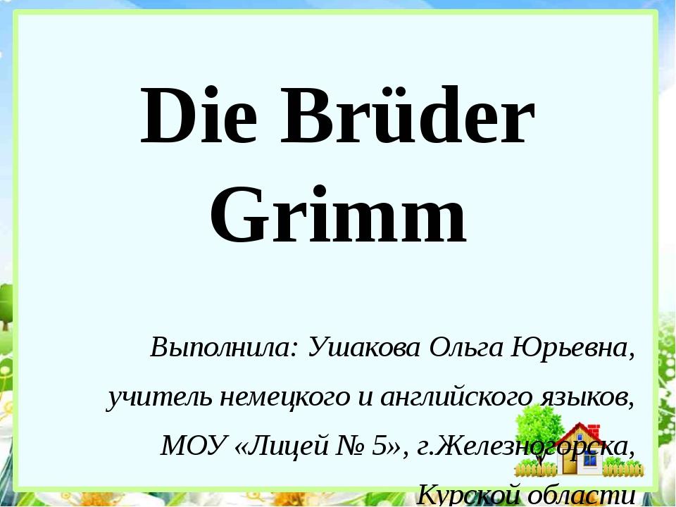 Die Brüder Grimm Выполнила: Ушакова Ольга Юрьевна, учитель немецкого и англий...