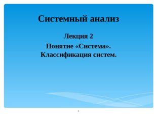 Системный анализ Лекция 2 Понятие «Система». Классификация систем. *
