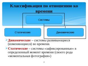 Классификация по отношению ко времени Динамические – системы развивающиеся (и