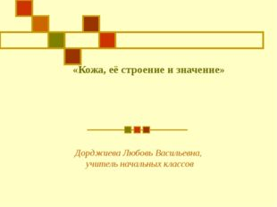 «Кожа, её строение и значение» Дорджиева Любовь Васильевна, учитель начальных