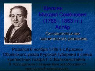 Щепкин Михаил Семёнович (1788 - 1863 гг.) Актёр Основоположник сценического р