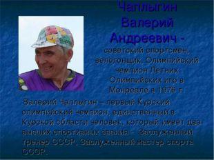 Чаплыгин Валерий Андреевич - советский спортсмен, велогонщик, Олимпийский чем