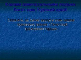 Какими замечательными людьми богат наш Курский край! Скажите, за какие заслуг