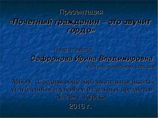 Презентация «Почетный гражданин – это звучит гордо» Подготовила: Сафронова И