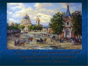 Курск — один из древнейших русских городов Киевской Руси, а затем и Московск