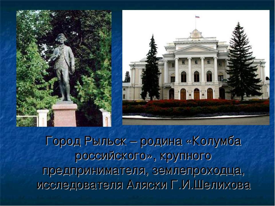 Город Рыльск – родина «Колумба российского», крупного предпринимателя, земле...