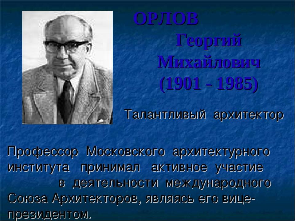 ОРЛОВ Георгий Михайлович (1901 - 1985) Талантливый архитектор Профессор Моско...