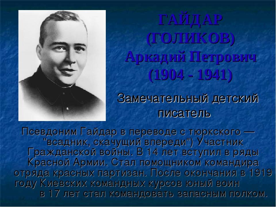 ГАЙДАР (ГОЛИКОВ) Аркадий Петрович (1904 - 1941) Замечательный детский писател...
