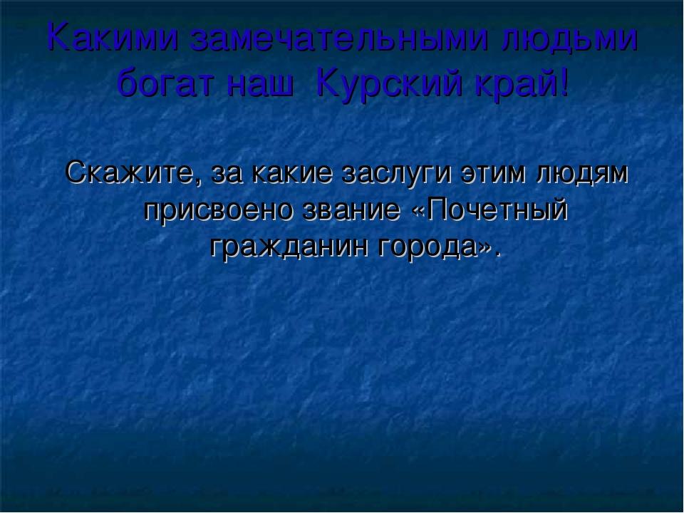 Какими замечательными людьми богат наш Курский край! Скажите, за какие заслуг...