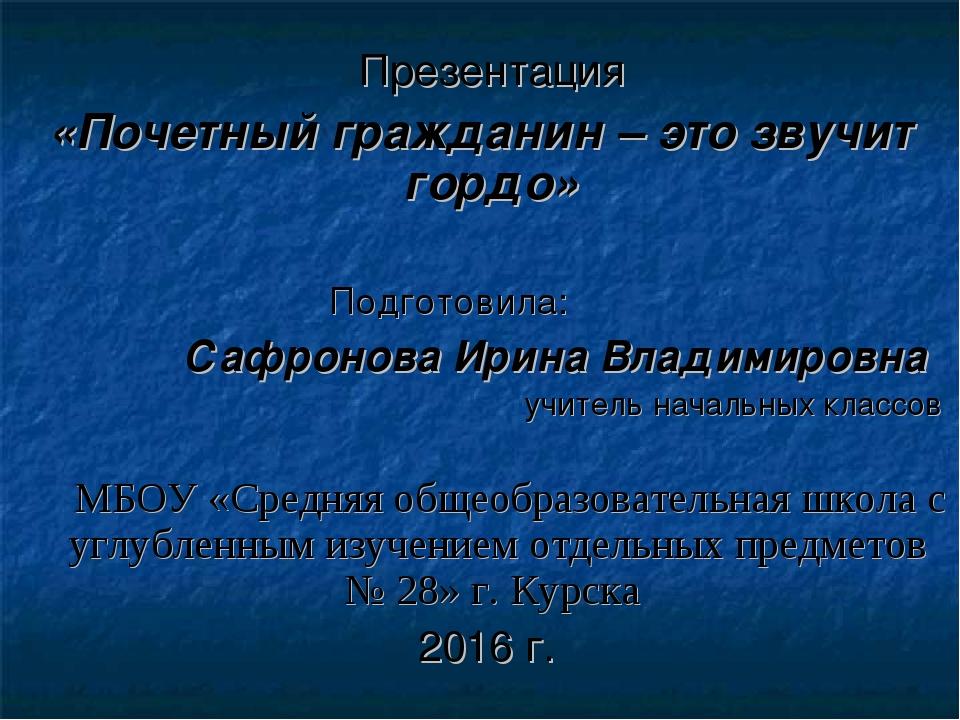 Презентация «Почетный гражданин – это звучит гордо» Подготовила: Сафронова И...