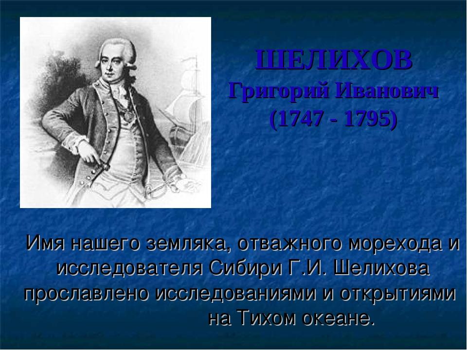 ШЕЛИХОВ Григорий Иванович (1747 - 1795) Имя нашего земляка, отважного мореход...