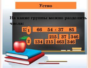 Устно На какие группы можно разделить числа: 134 66 54 463 85 215 37 346 1 2
