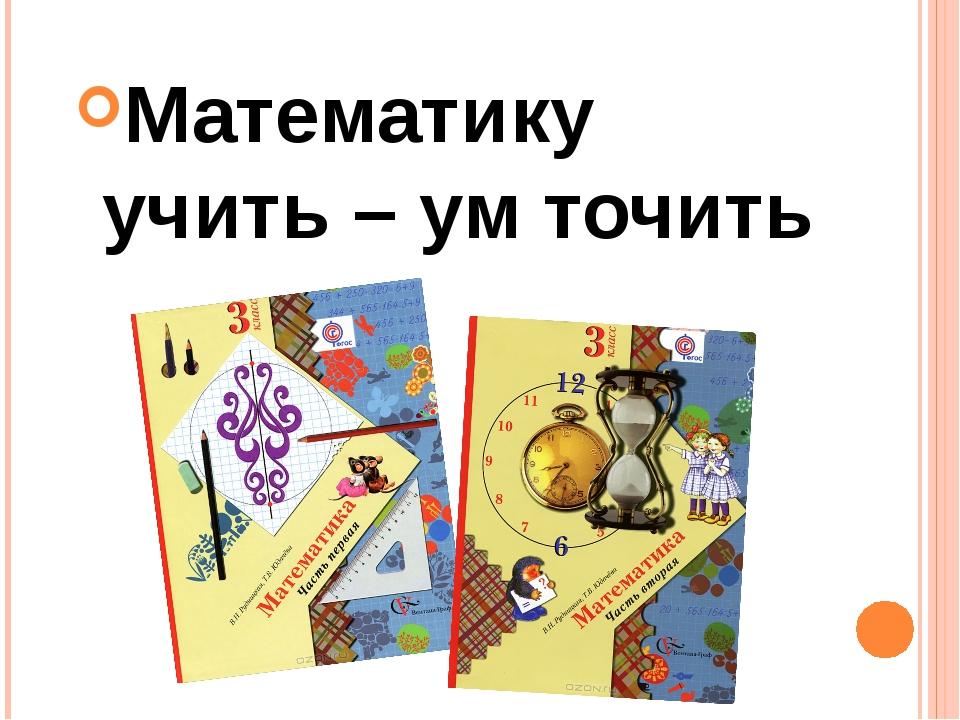 Математику учить – ум точить