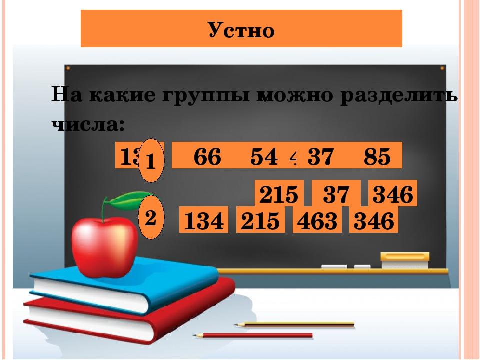Устно На какие группы можно разделить числа: 134 66 54 463 85 215 37 346 1 2...