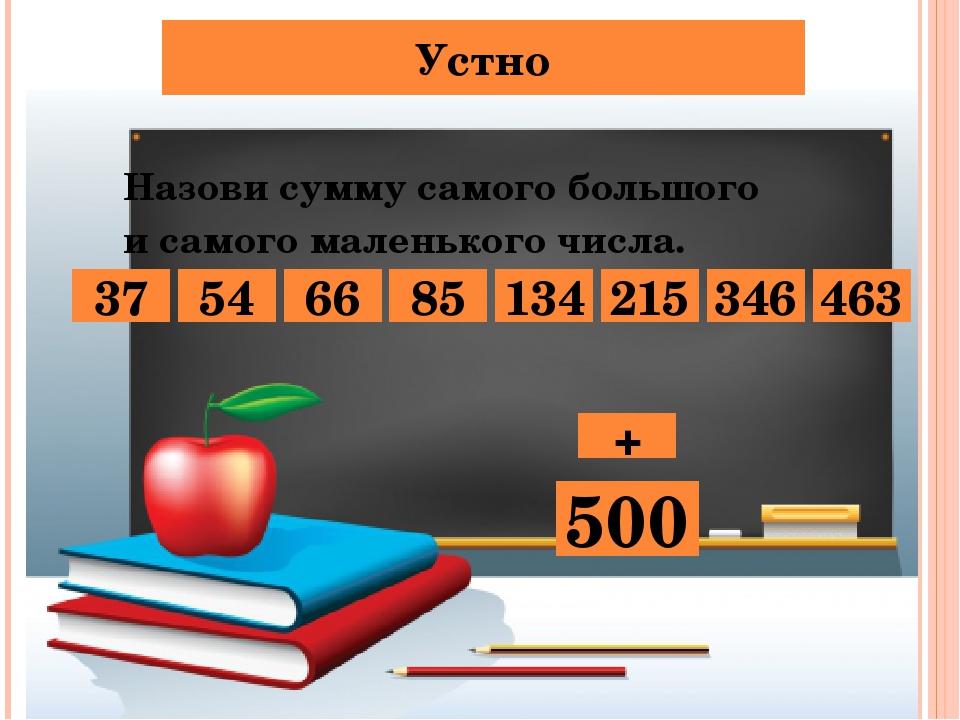 Устно Назови сумму самого большого и самого маленького числа. 134 66 54 463 8...