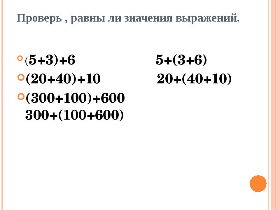 Проверь , равны ли значения выражений. (5+3)+6 5+(3+6) (20+40)+10 20+(40+10)...