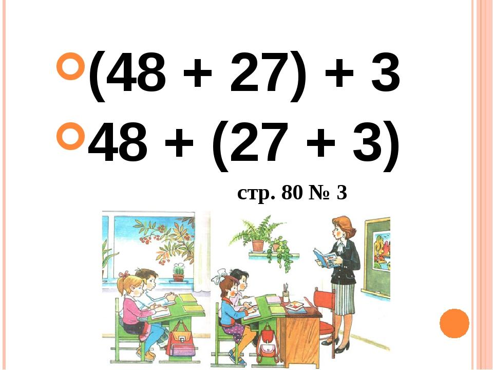 (48 + 27) + 3 48 + (27 + 3) стр. 80 № 3