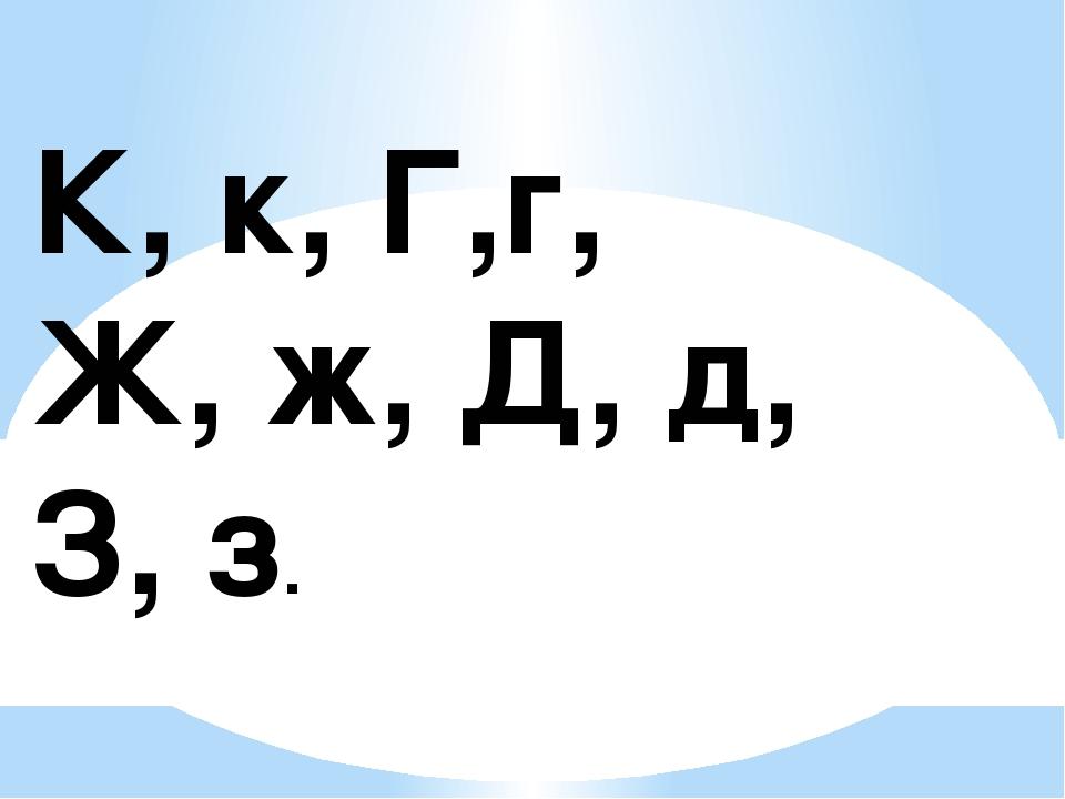 К, к, Г,г, Ж, ж, Д, д, З, з.