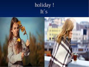 holiday ! It`s