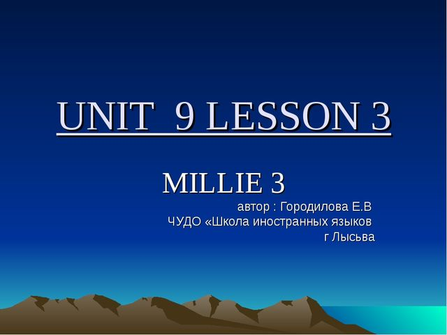 UNIT 9 LESSON 3 MILLIE 3 автор : Городилова Е.В ЧУДО «Школа иностранных языко...