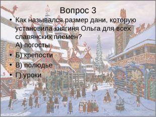 Вопрос 3 Как назывался размер дани, которую установила княгиня Ольга для всех