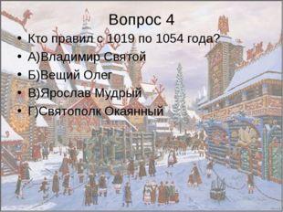 Вопрос 4 Кто правил с 1019 по 1054 года? А)Владимир Святой Б)Вещий Олег В)Яро