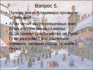 Вопрос 5. Почему князя Владимира прозвали «Святым»? А) он читал много священн