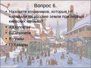 Вопрос 6. Назовите кочевников, которые НЕ нападали на русские земли при первы