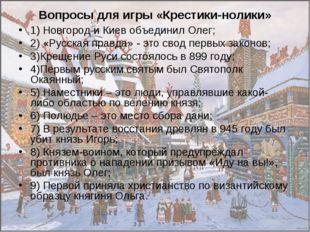 Вопросы для игры «Крестики-нолики» 1) Новгород и Киев объединил Олег; 2) «Рус