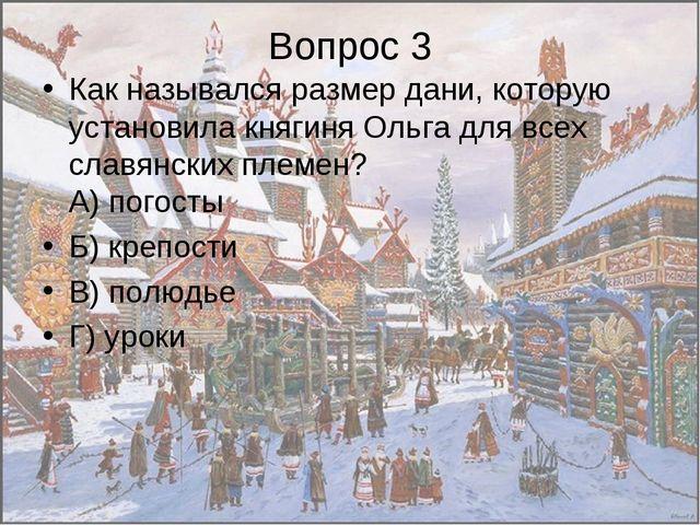 Вопрос 3 Как назывался размер дани, которую установила княгиня Ольга для всех...