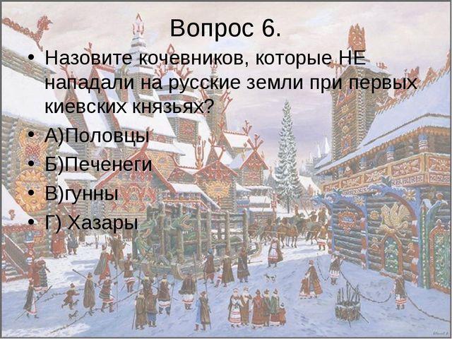 Вопрос 6. Назовите кочевников, которые НЕ нападали на русские земли при первы...