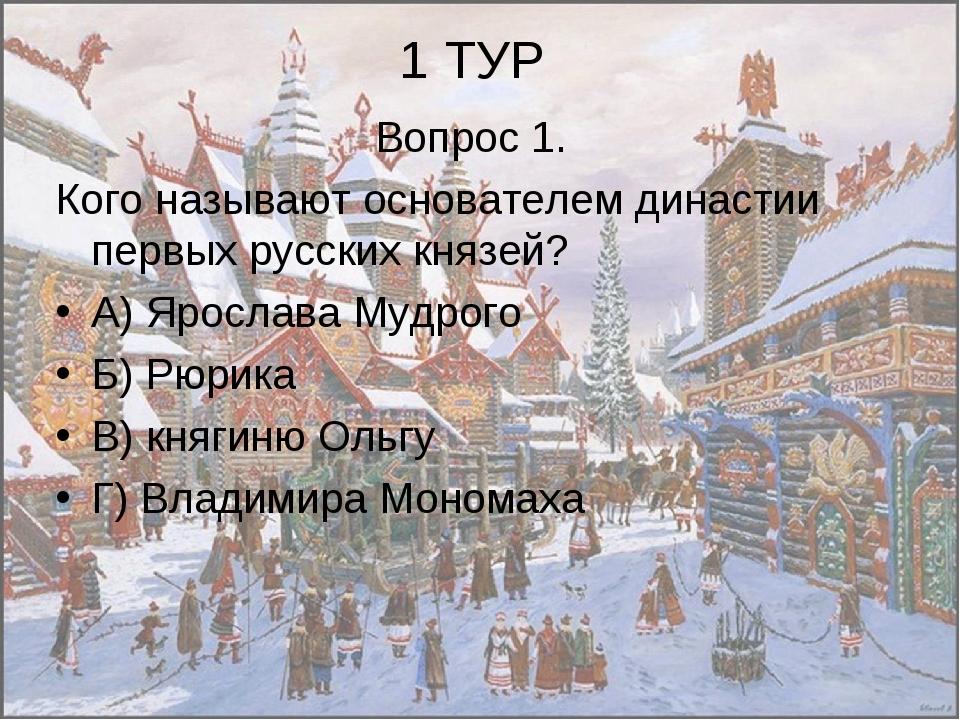 1 ТУР Вопрос 1. Кого называют основателем династии первых русских князей? А)...