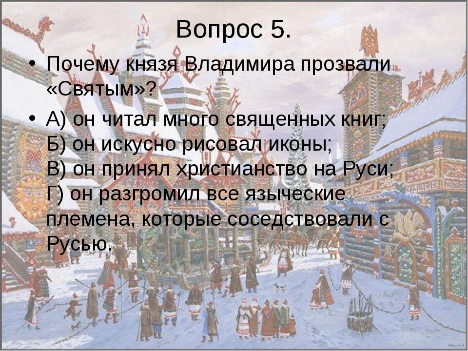 Вопрос 5. Почему князя Владимира прозвали «Святым»? А) он читал много священн...